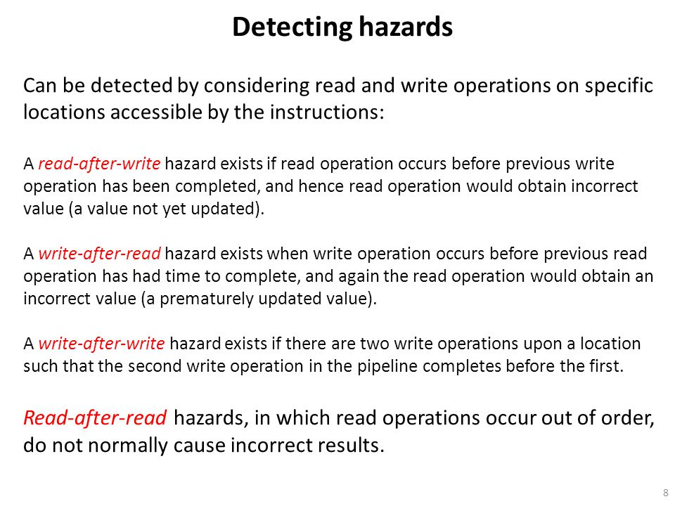 Detecting hazards Can be detected by considering read and write operations on specific locations accessible by the instructions: