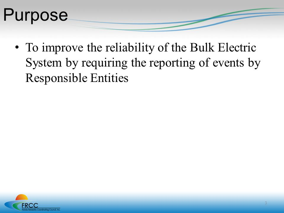 Purpose To improve the reliability of the Bulk Electric System by requiring the reporting of events by Responsible Entities.