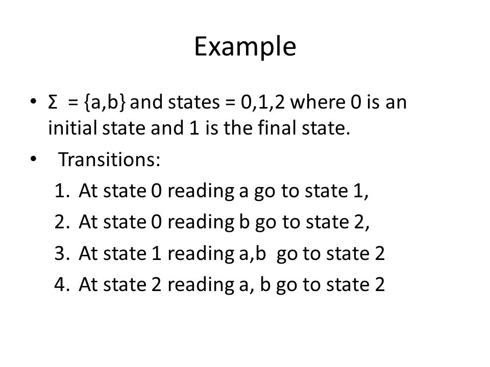 Example Σ = {a,b} and states = 0,1,2 where 0 is an initial state and 1 is the final state. Transitions: