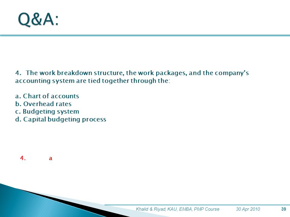Q&A: 4. The work breakdown structure, the work packages, and the company's accounting system are tied together through the: