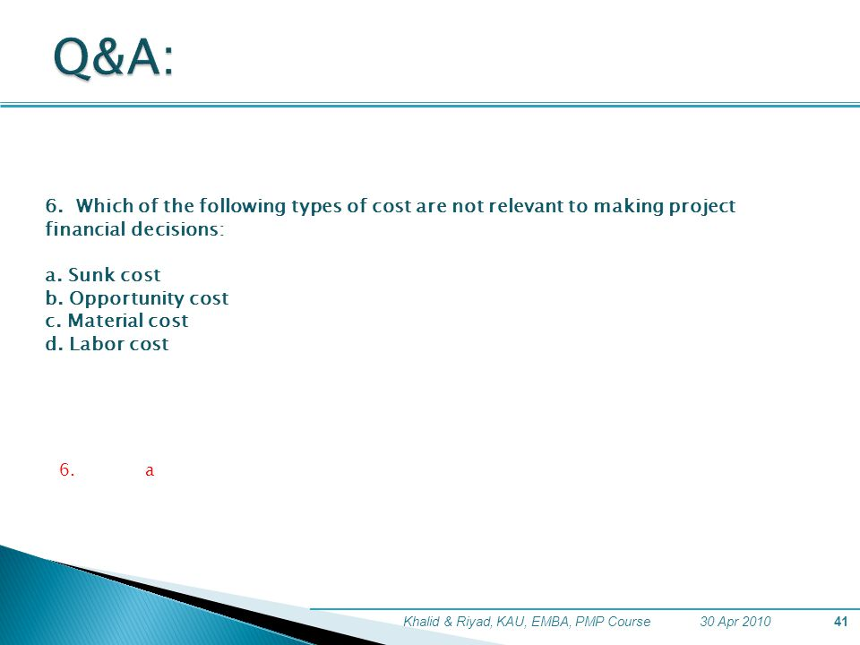 Q&A: 6. Which of the following types of cost are not relevant to making project financial decisions: