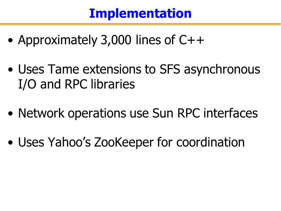 Implementation Approximately 3,000 lines of C++ Uses Tame extensions to SFS asynchronous I/O and RPC libraries.