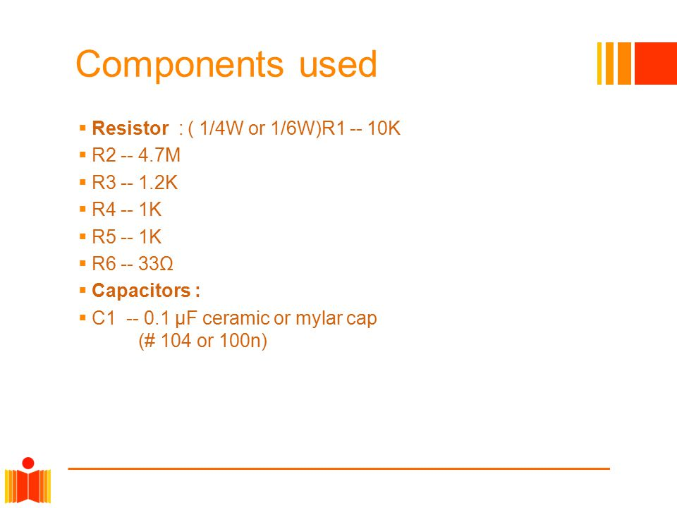 Components used Resistor : ( 1/4W or 1/6W)R1 -- 10K R2 -- 4.7M