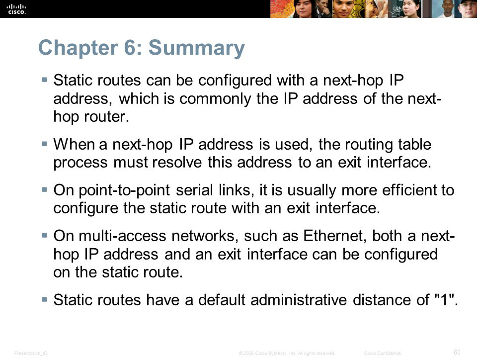 Chapter 6: Summary Static routes can be configured with a next-hop IP address, which is commonly the IP address of the next-hop router.