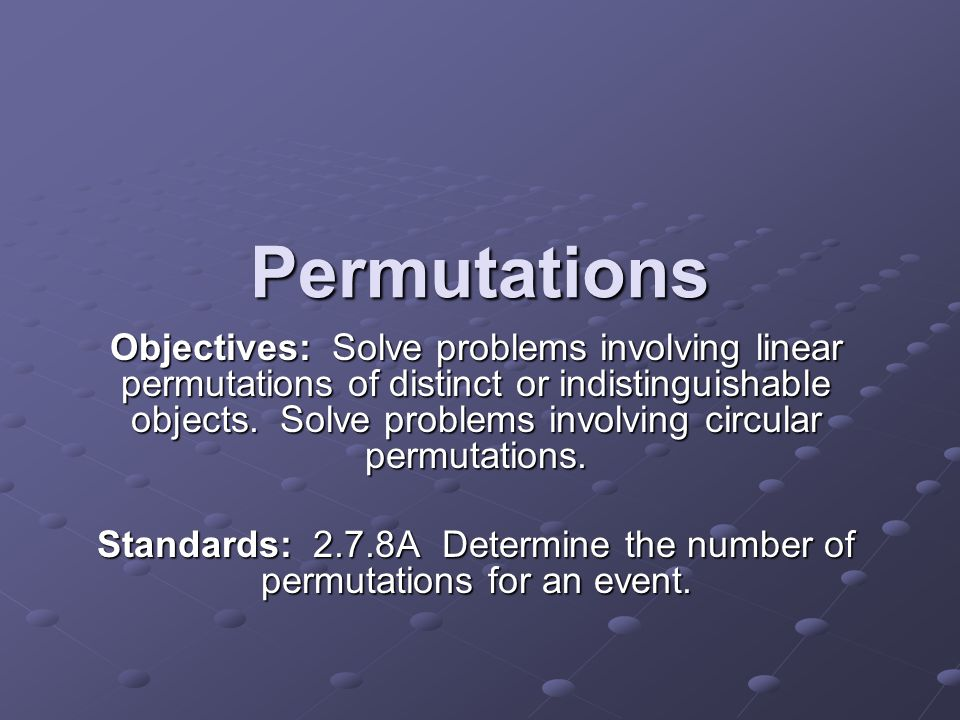 Standards: 2.7.8A Determine the number of permutations for an event.