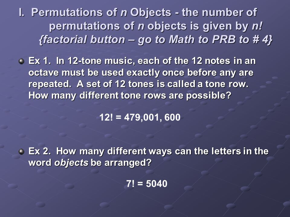 I. Permutations of n Objects - the number of permutations of n objects is given by n! {factorial button – go to Math to PRB to # 4}