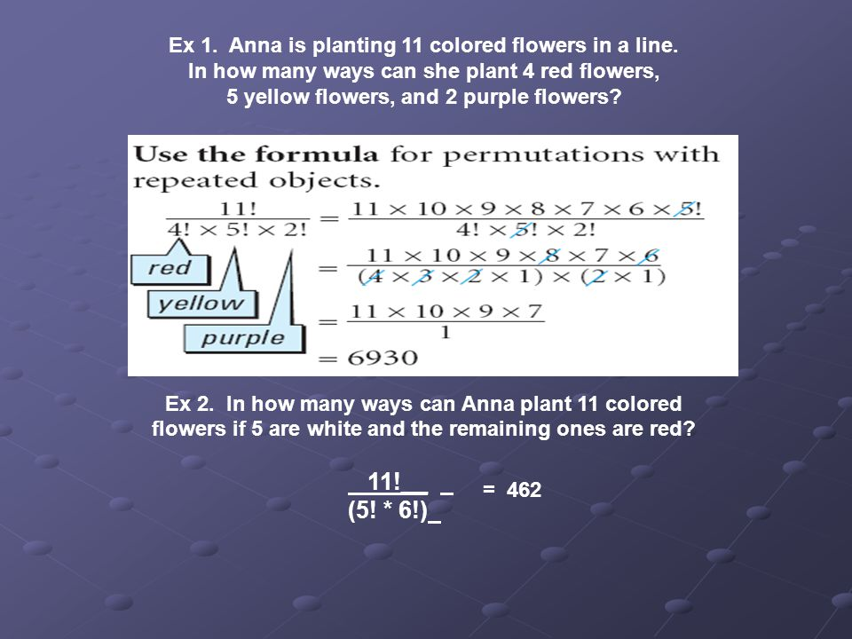 11!__ (5! * 6!) Ex 1. Anna is planting 11 colored flowers in a line.