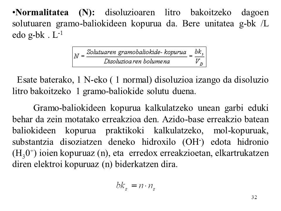 Normalitatea (N): disoluzioaren litro bakoitzeko dagoen solutuaren gramo-baliokideen kopurua da. Bere unitatea g-bk /L edo g-bk . L-1