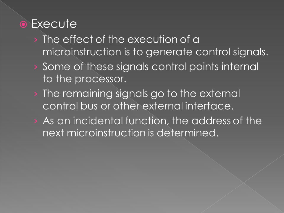 Execute The effect of the execution of a microinstruction is to generate control signals.