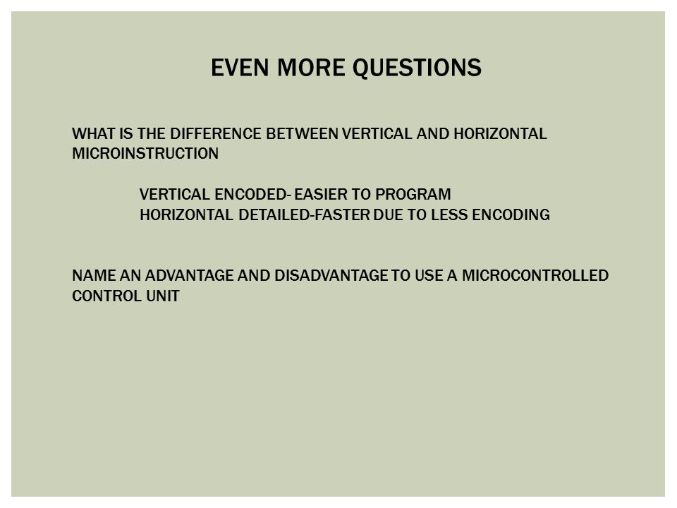 EVEN MORE QUESTIONS WHAT IS THE DIFFERENCE BETWEEN VERTICAL AND HORIZONTAL. MICROINSTRUCTION. VERTICAL ENCODED- EASIER TO PROGRAM.