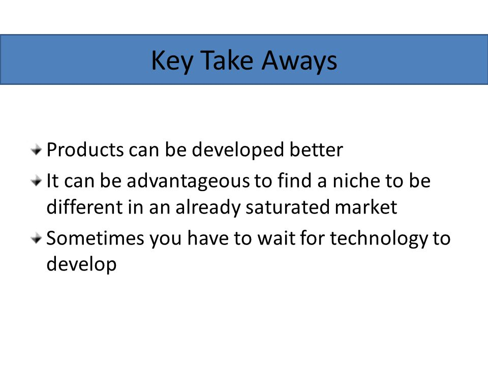 Key Take Aways Products can be developed better