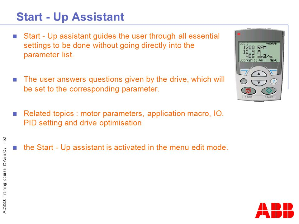 Start - Up Assistant Start - Up assistant guides the user through all essential settings to be done without going directly into the parameter list.