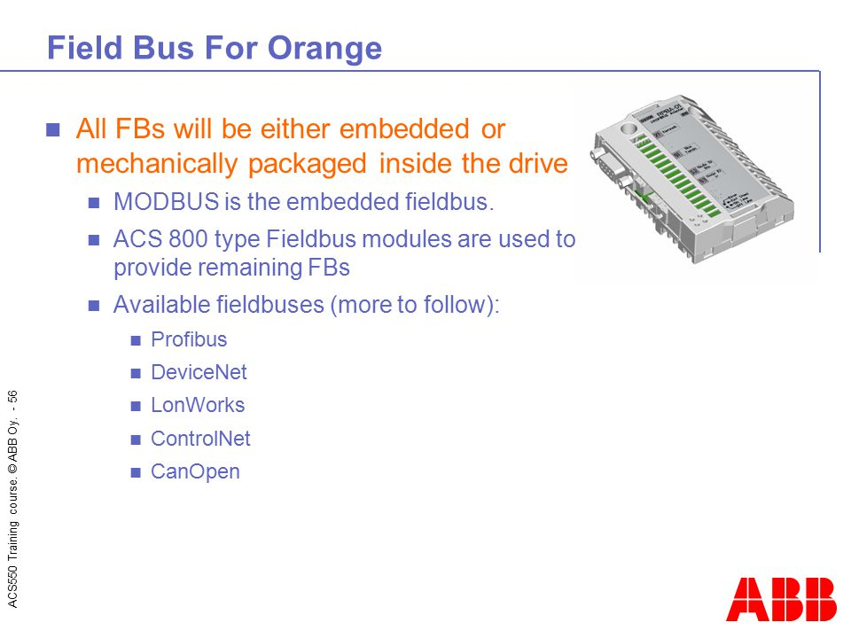 Field Bus For Orange All FBs will be either embedded or mechanically packaged inside the drive. MODBUS is the embedded fieldbus.
