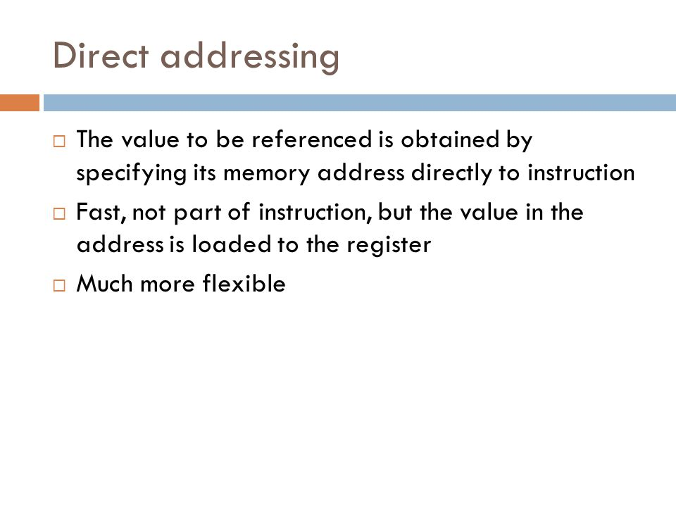 Direct addressing The value to be referenced is obtained by specifying its memory address directly to instruction.