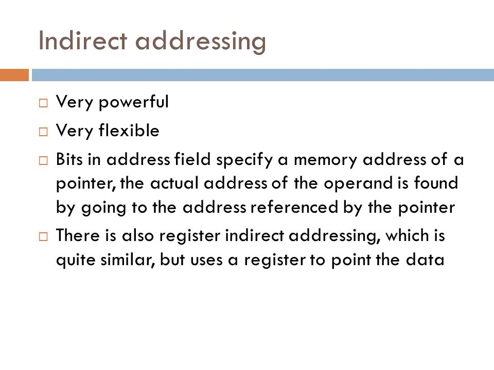 Indirect addressing Very powerful Very flexible