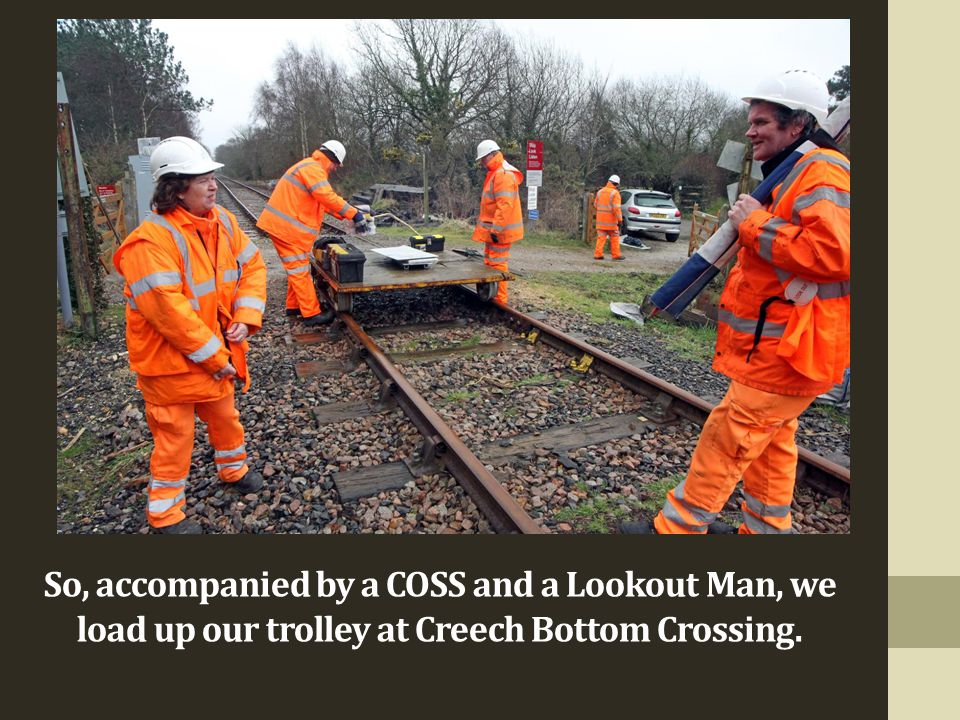 So, accompanied by a COSS and a Lookout Man, we load up our trolley at Creech Bottom Crossing.