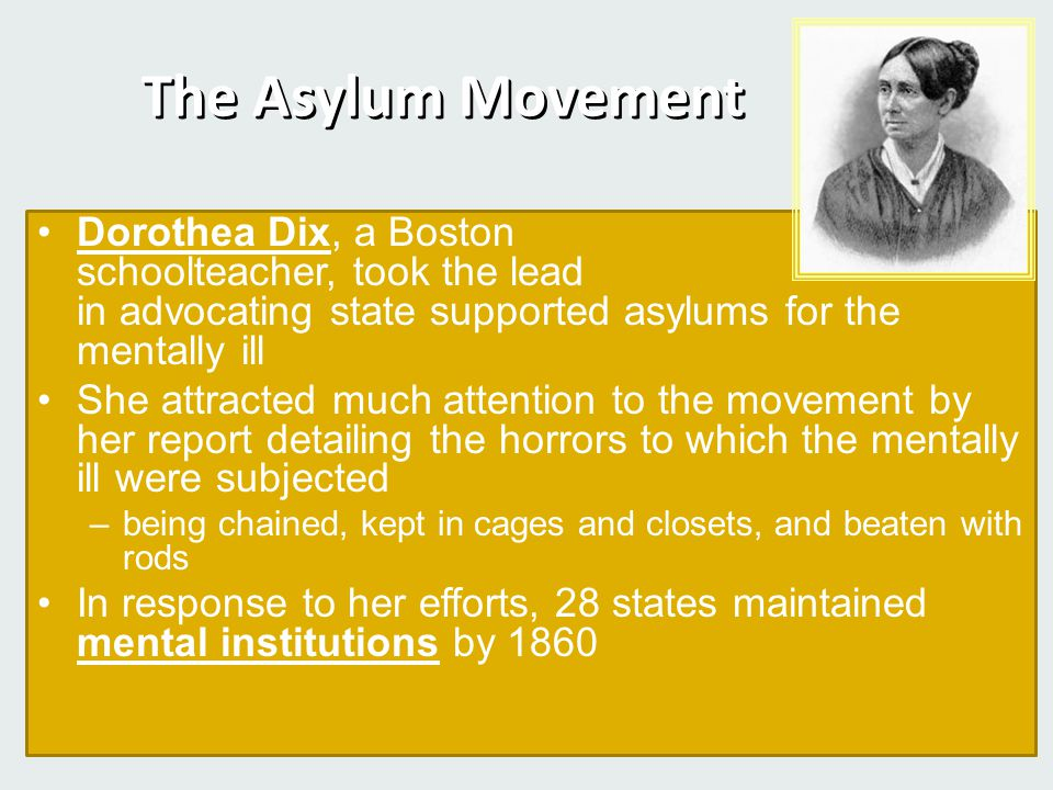 The Asylum Movement Dorothea Dix, a Boston schoolteacher, took the lead in advocating state supported asylums for the mentally ill.