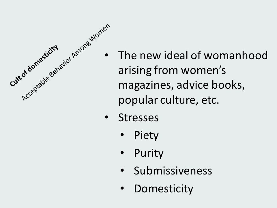 Cult of domesticity Acceptable Behavior Among Women. The new ideal of womanhood arising from women's magazines, advice books, popular culture, etc.