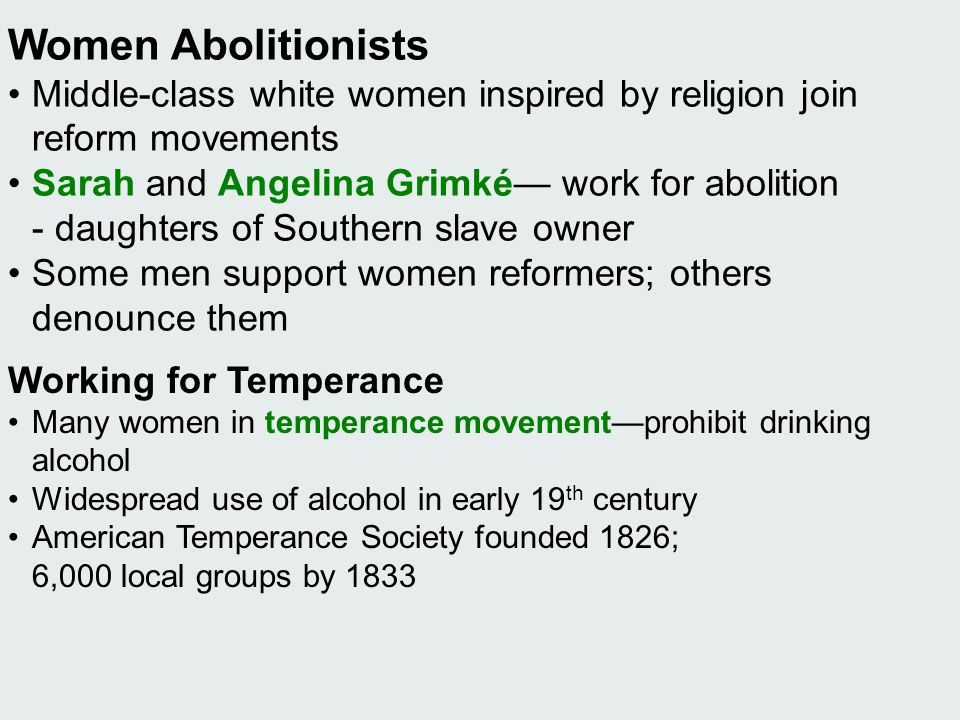 Women Abolitionists • Middle-class white women inspired by religion join reform movements. • Sarah and Angelina Grimké— work for abolition.