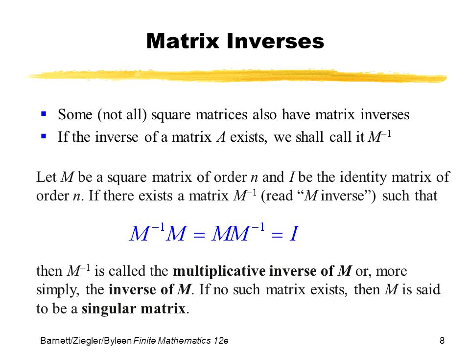 Matrix Inverses Some (not all) square matrices also have matrix inverses. If the inverse of a matrix A exists, we shall call it M–1.