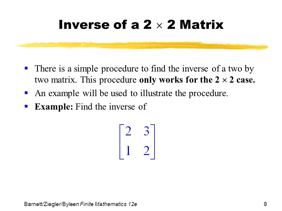 Inverse of a 2  2 Matrix There is a simple procedure to find the inverse of a two by two matrix. This procedure only works for the 2  2 case.