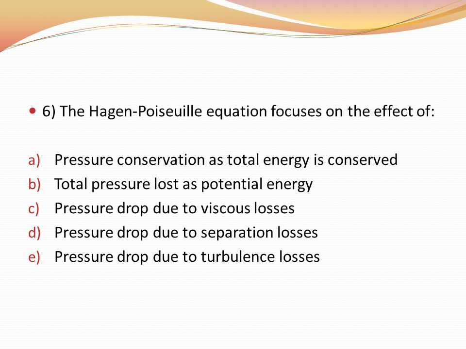 6) The Hagen-Poiseuille equation focuses on the effect of: