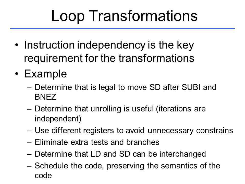 Loop Transformations Instruction independency is the key requirement for the transformations. Example.