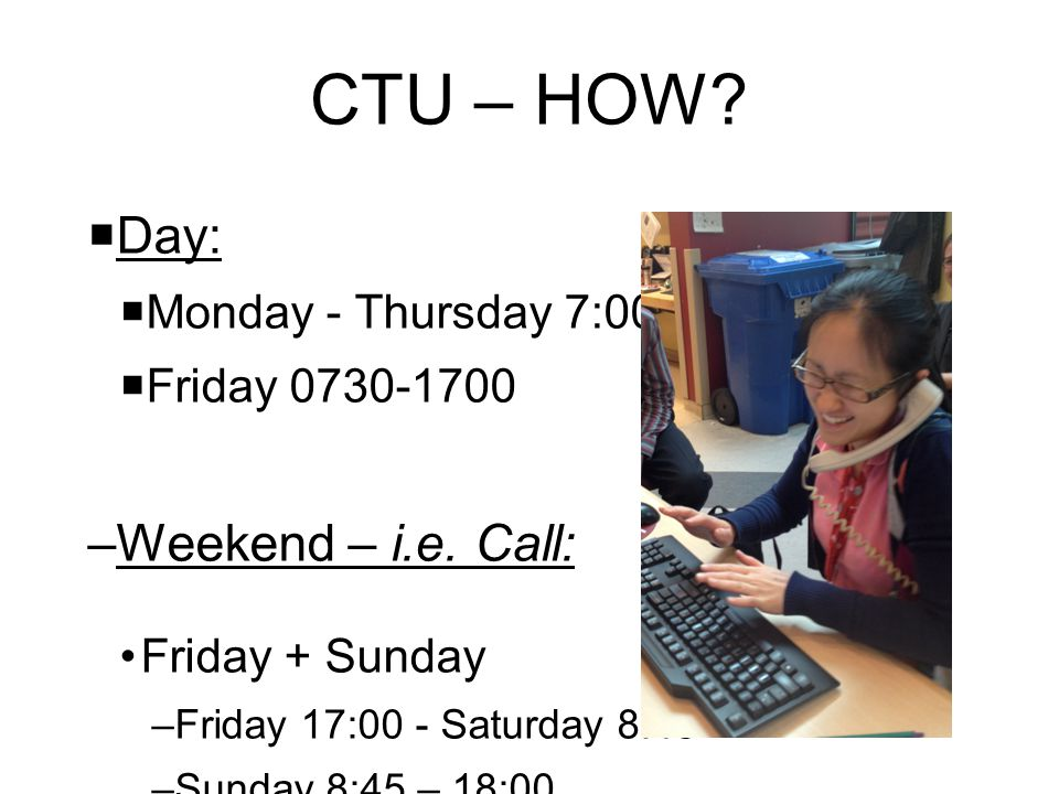CTU – HOW Day: Weekend – i.e. Call: Monday - Thursday 7:00-18:00