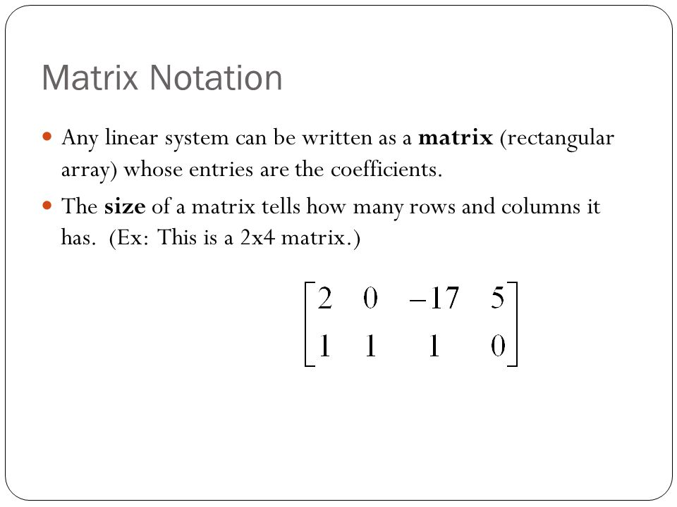 Matrix Notation Any linear system can be written as a matrix (rectangular array) whose entries are the coefficients.