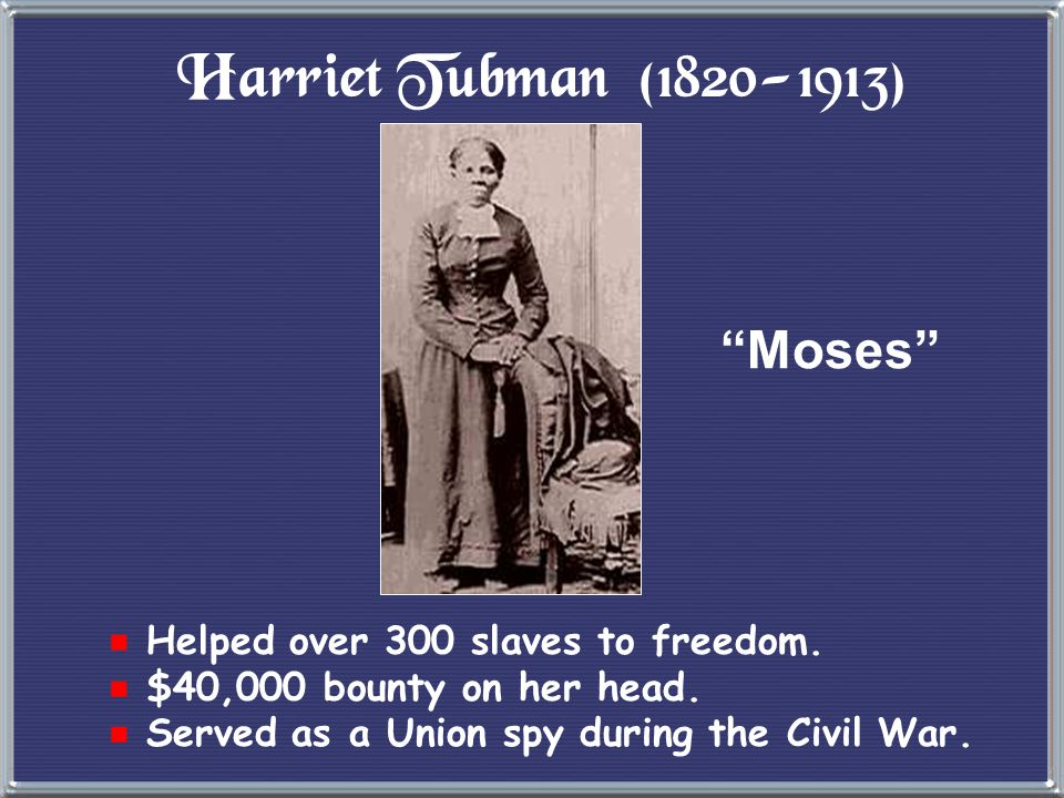 Harriet Tubman (1820-1913) Moses Helped over 300 slaves to freedom.