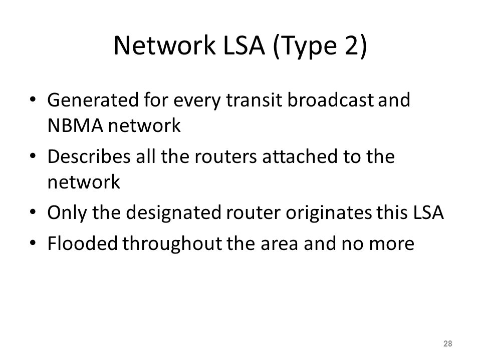 Network LSA (Type 2) Generated for every transit broadcast and NBMA network. Describes all the routers attached to the network.