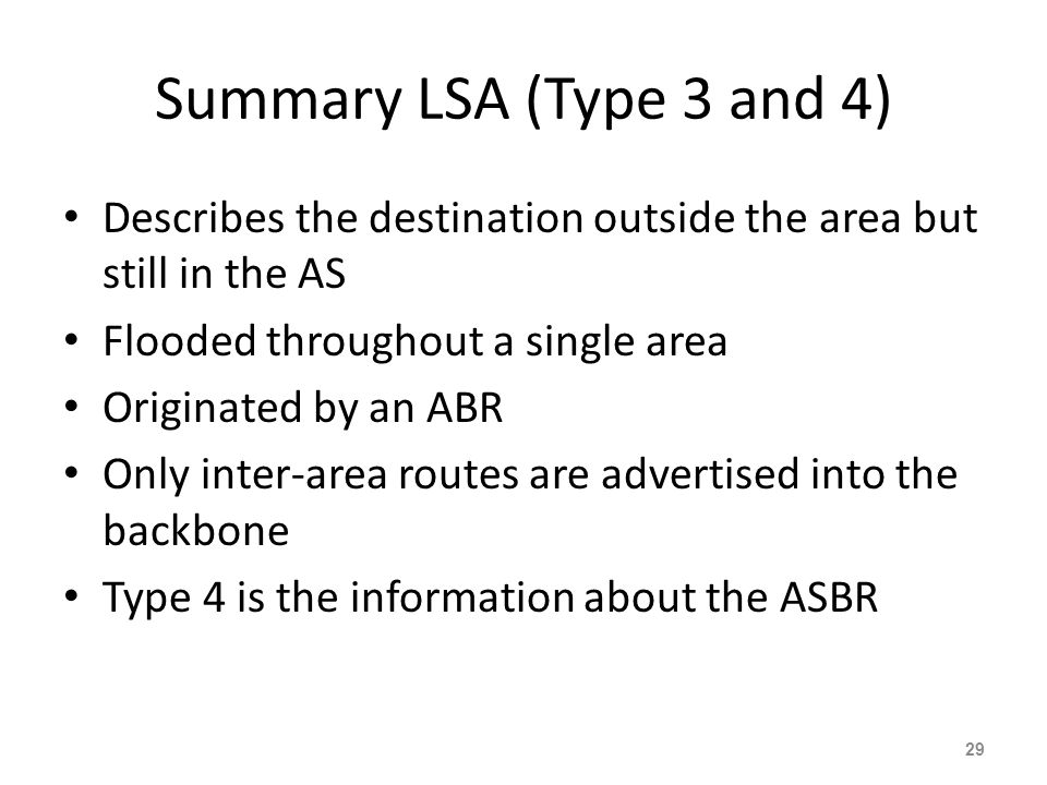 Summary LSA (Type 3 and 4) Describes the destination outside the area but still in the AS. Flooded throughout a single area.