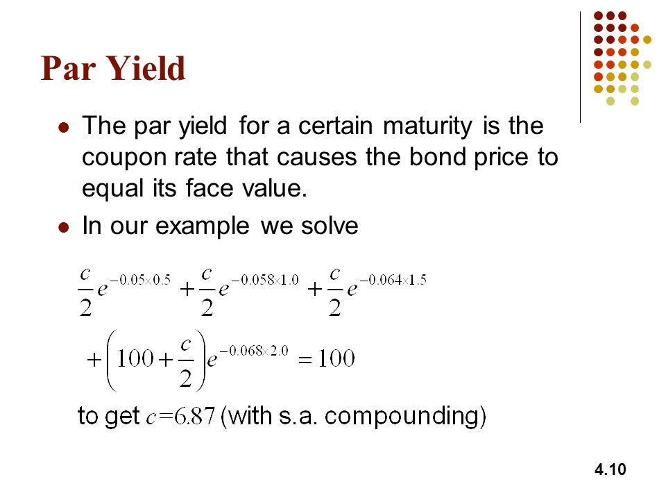 Par Yield The par yield for a certain maturity is the coupon rate that causes the bond price to equal its face value.