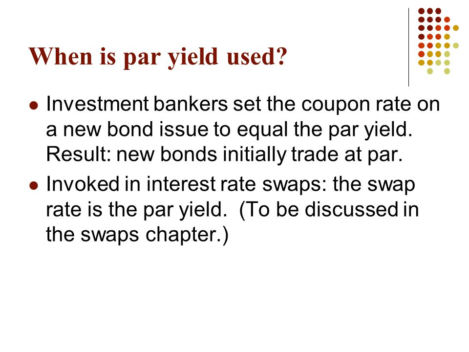When is par yield used Investment bankers set the coupon rate on a new bond issue to equal the par yield. Result: new bonds initially trade at par.