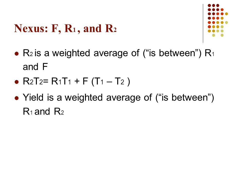 Nexus: F, R1 , and R2 R2 is a weighted average of ( is between ) R1 and F. R2T2= R1T1 + F (T1 – T2 )
