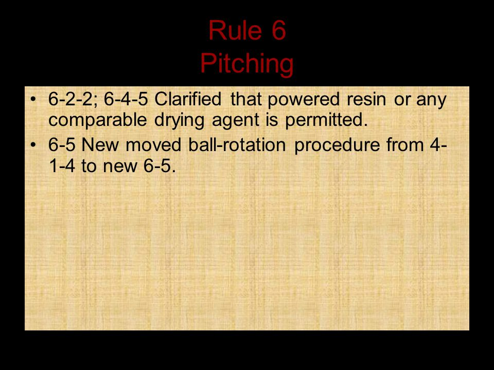 Rule 6 Pitching 6-2-2; 6-4-5 Clarified that powered resin or any comparable drying agent is permitted.