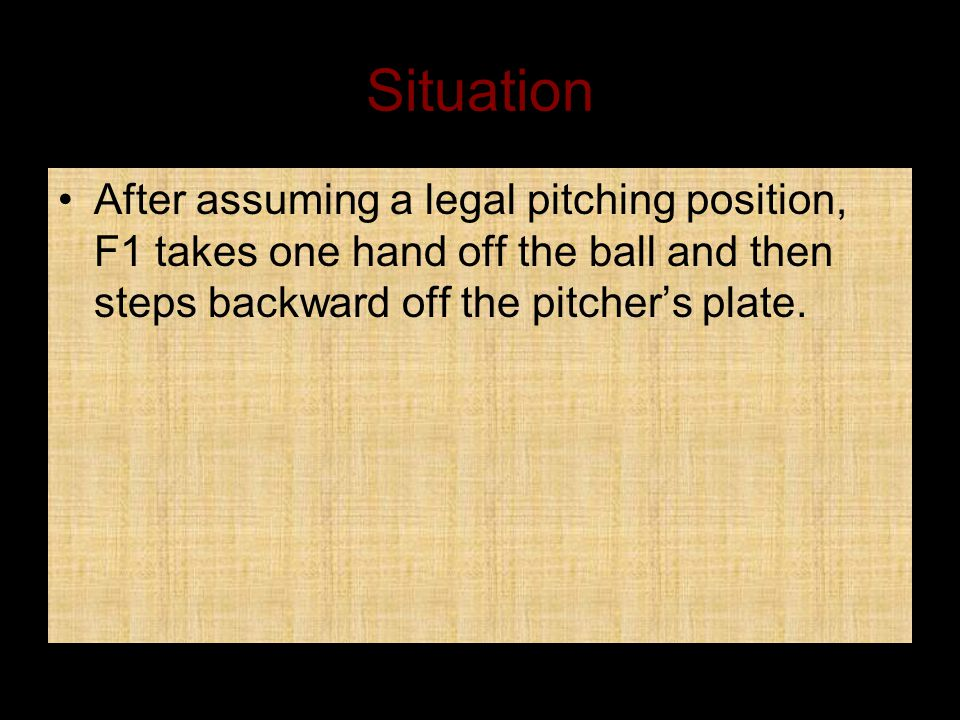 Situation After assuming a legal pitching position, F1 takes one hand off the ball and then steps backward off the pitcher's plate.