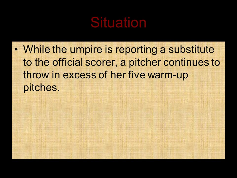 Situation While the umpire is reporting a substitute to the official scorer, a pitcher continues to throw in excess of her five warm-up pitches.