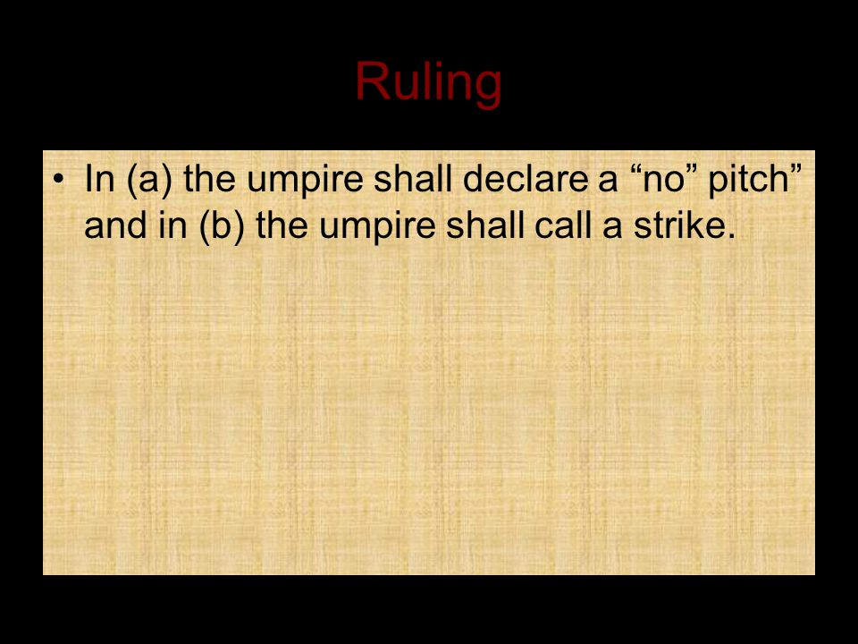 Ruling In (a) the umpire shall declare a no pitch and in (b) the umpire shall call a strike.