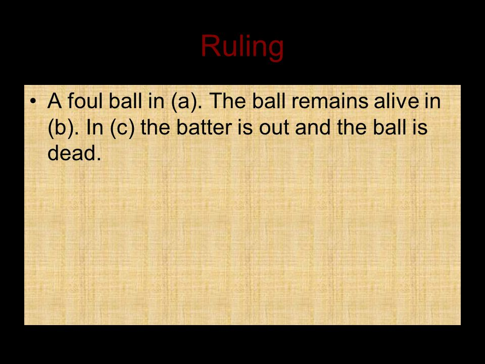 Ruling A foul ball in (a). The ball remains alive in (b).