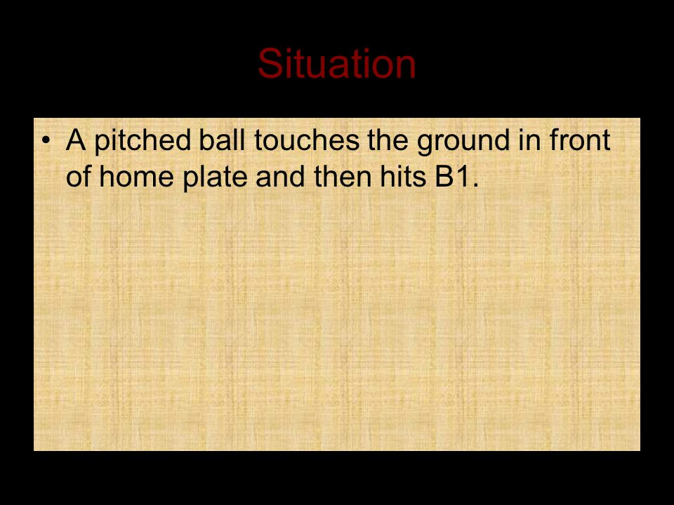 Situation A pitched ball touches the ground in front of home plate and then hits B1.