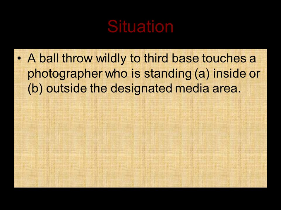 Situation A ball throw wildly to third base touches a photographer who is standing (a) inside or (b) outside the designated media area.