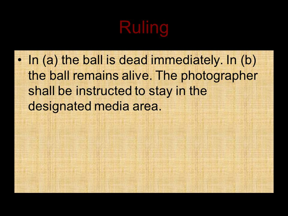 Ruling In (a) the ball is dead immediately. In (b) the ball remains alive.