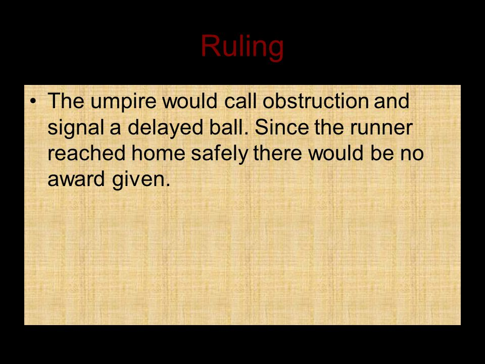 Ruling The umpire would call obstruction and signal a delayed ball.