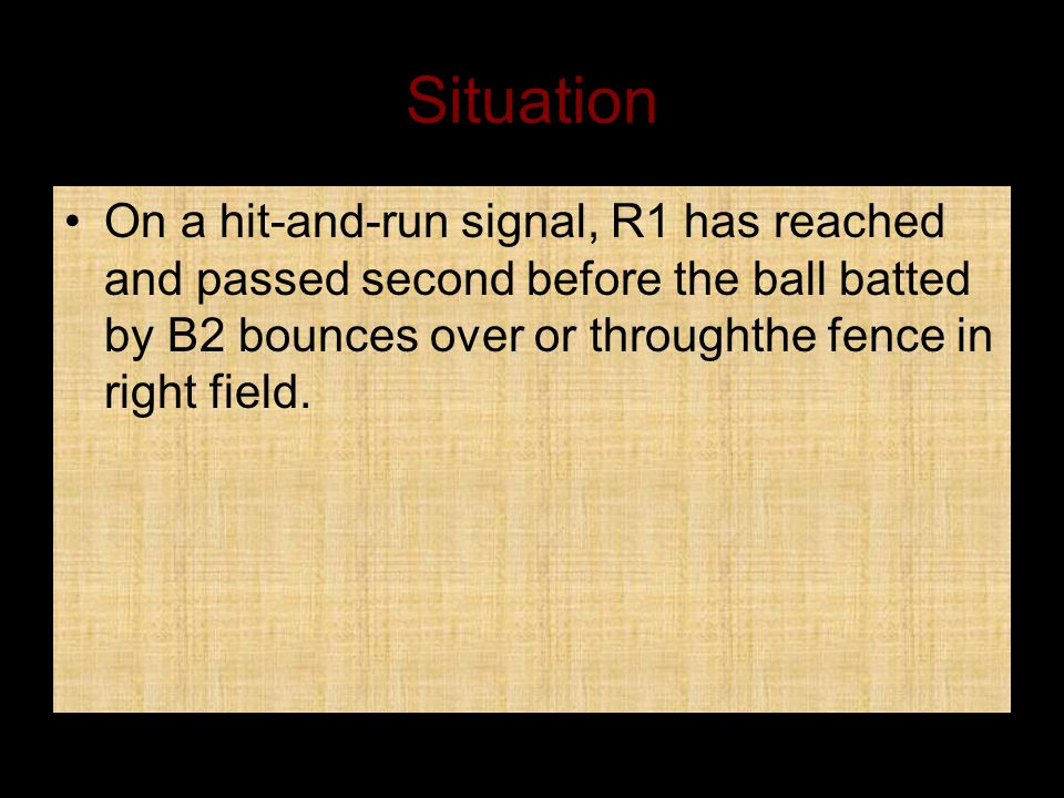 Situation On a hit-and-run signal, R1 has reached and passed second before the ball batted by B2 bounces over or throughthe fence in right field.