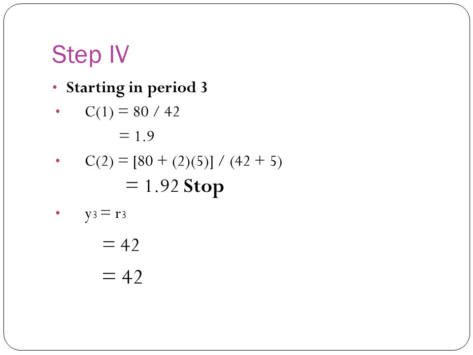 = 42 Step IV = 1.92 Stop Starting in period 3 C(1) = 80 / 42 = 1.9