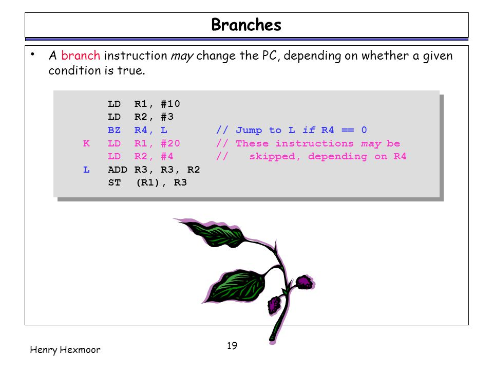 Branches A branch instruction may change the PC, depending on whether a given condition is true. LD R1, #10.