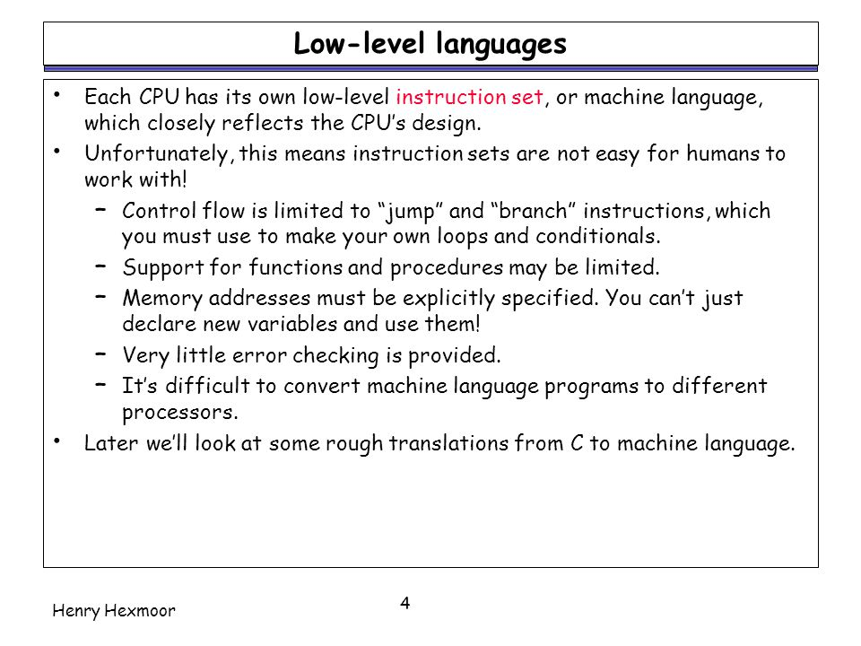 Low-level languages Each CPU has its own low-level instruction set, or machine language, which closely reflects the CPU's design.