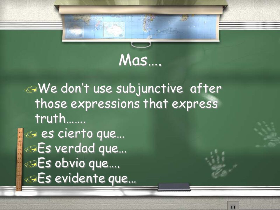 Mas…. We don't use subjunctive after those expressions that express truth……. es cierto que… Es verdad que…