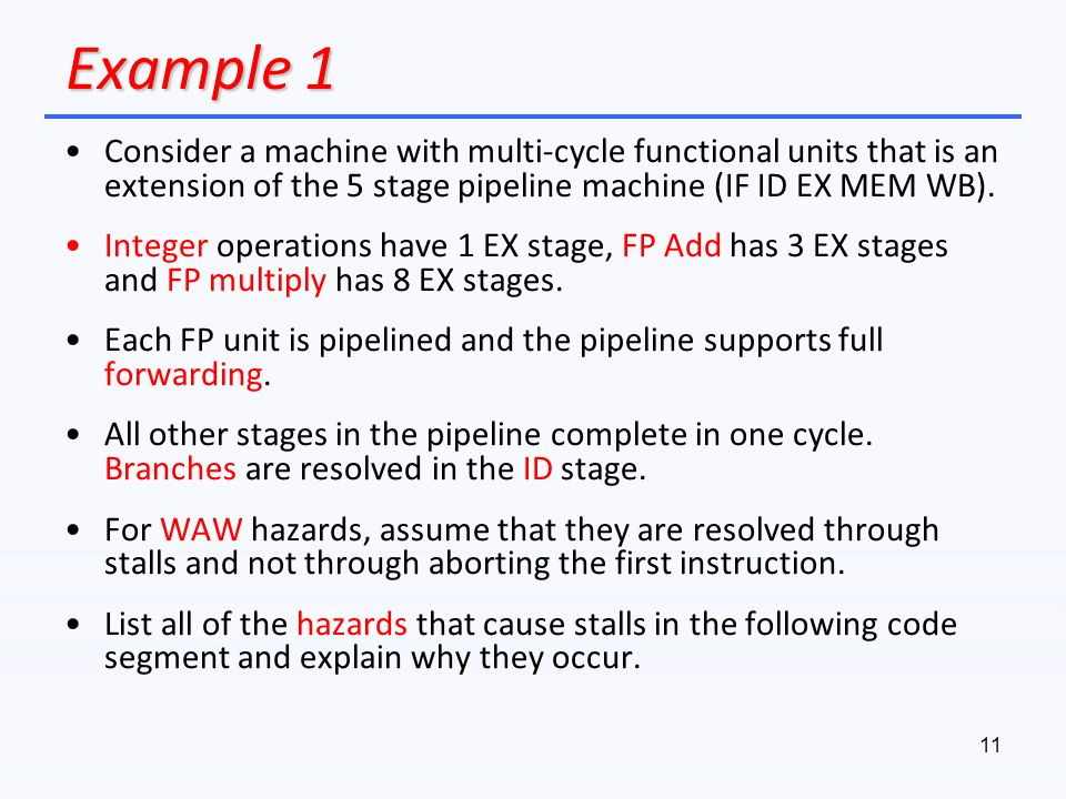 Example 1 Consider a machine with multi-cycle functional units that is an extension of the 5 stage pipeline machine (IF ID EX MEM WB).